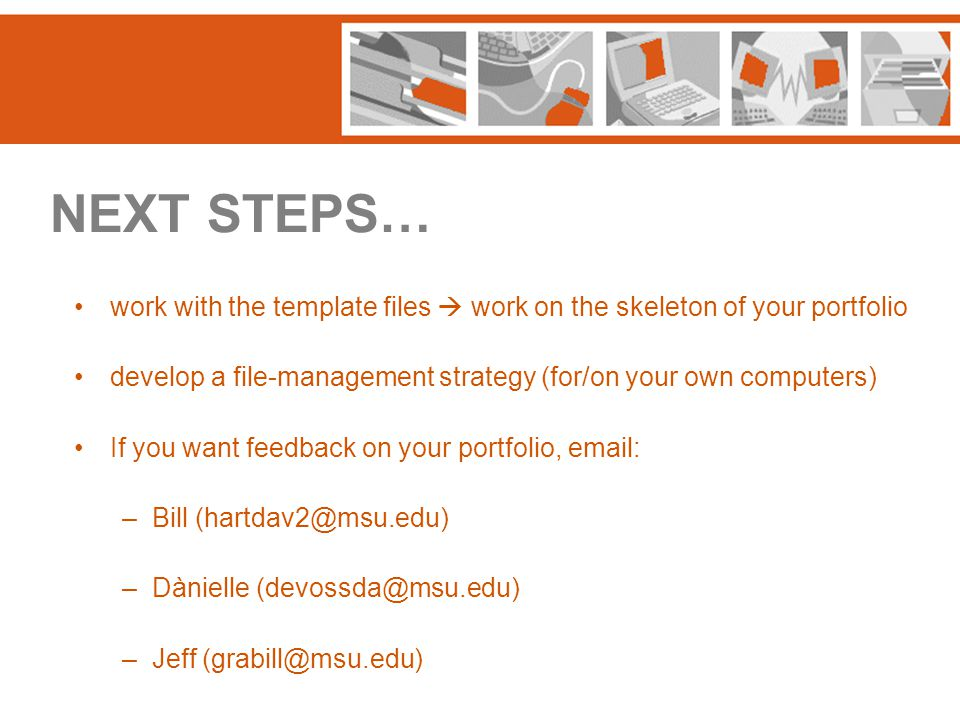 NEXT STEPS… work with the template files  work on the skeleton of your portfolio develop a file-management strategy (for/on your own computers) If yo