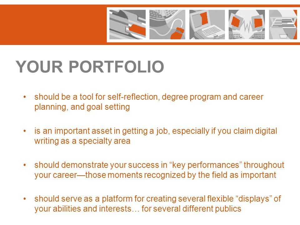 YOUR PORTFOLIO should be a tool for self-reflection, degree program and career planning, and goal setting is an important asset in getting a job, especially if you claim digital writing as a specialty area should demonstrate your success in key performances throughout your career—those moments recognized by the field as important should serve as a platform for creating several flexible displays of your abilities and interests… for several different publics