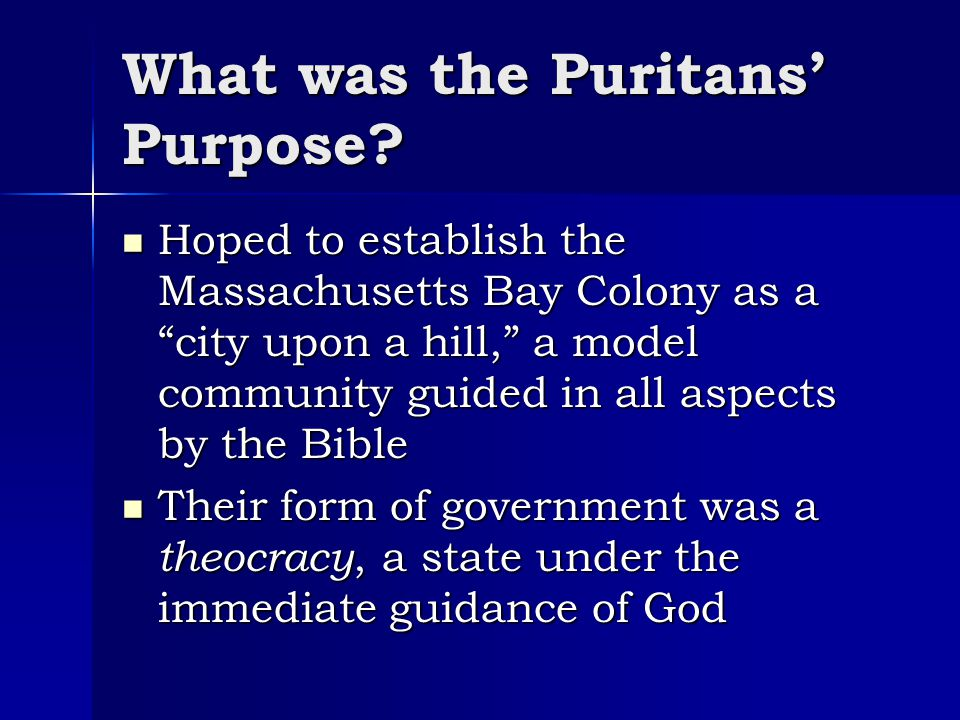 "What was the Puritans' Purpose? Hoped to establish the Massachusetts Bay Colony as a ""city upon a hill,"" a model community guided in all aspects by th"