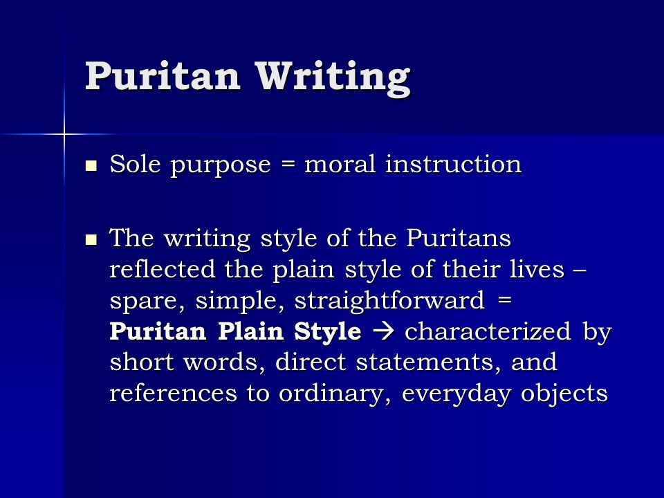 Puritan Writing Sole purpose = moral instruction Sole purpose = moral instruction The writing style of the Puritans reflected the plain style of their
