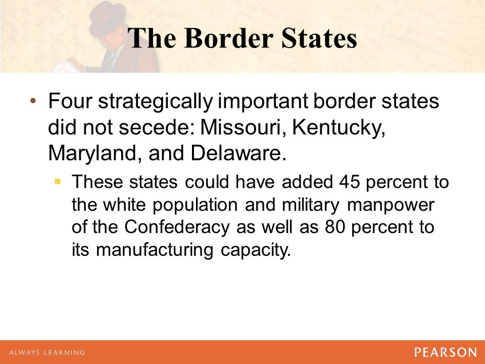The Border States Four strategically important border states did not secede: Missouri, Kentucky, Maryland, and Delaware.