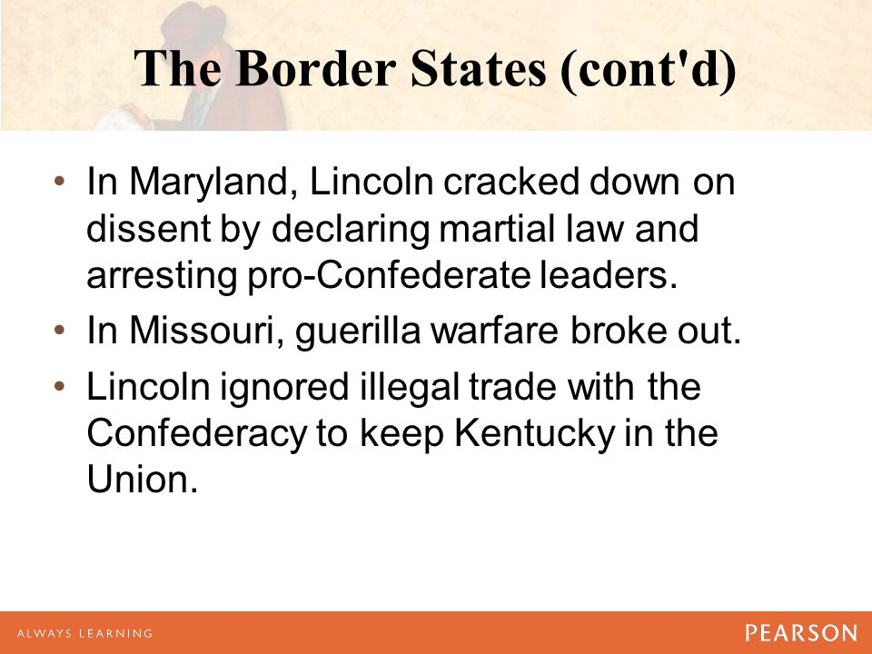 The Border States (cont'd) In Maryland, Lincoln cracked down on dissent by declaring martial law and arresting pro-Confederate leaders. In Missouri, g