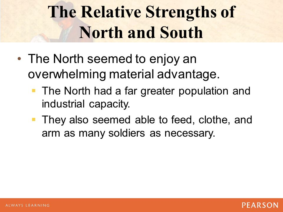 The Relative Strengths of North and South The North seemed to enjoy an overwhelming material advantage.  The North had a far greater population and i