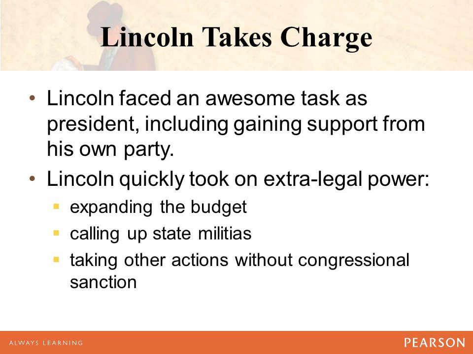 Lincoln Takes Charge Lincoln faced an awesome task as president, including gaining support from his own party.