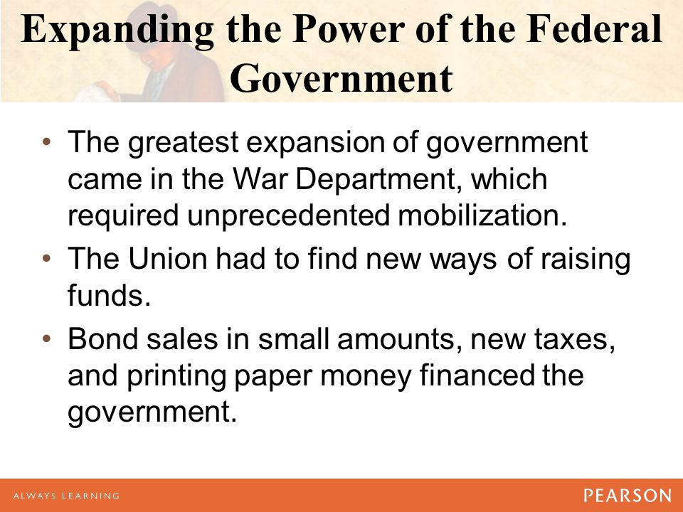 Expanding the Power of the Federal Government The greatest expansion of government came in the War Department, which required unprecedented mobilization.