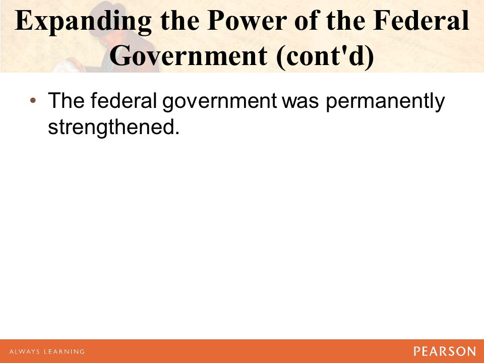 Expanding the Power of the Federal Government (cont d) The federal government was permanently strengthened.