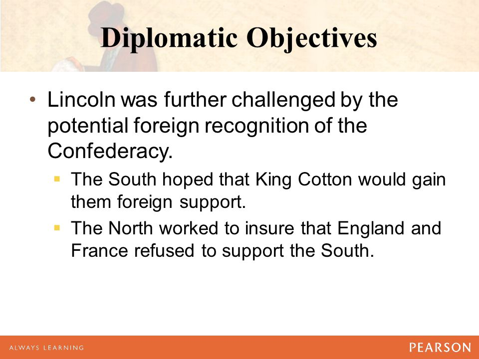 Diplomatic Objectives Lincoln was further challenged by the potential foreign recognition of the Confederacy.