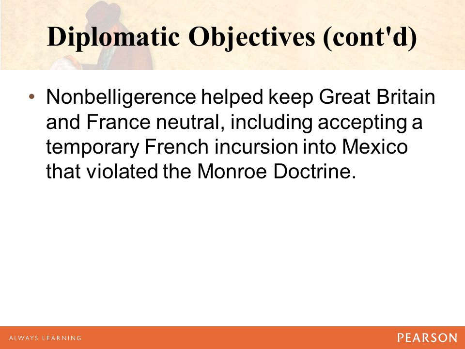 Diplomatic Objectives (cont d) Nonbelligerence helped keep Great Britain and France neutral, including accepting a temporary French incursion into Mexico that violated the Monroe Doctrine.
