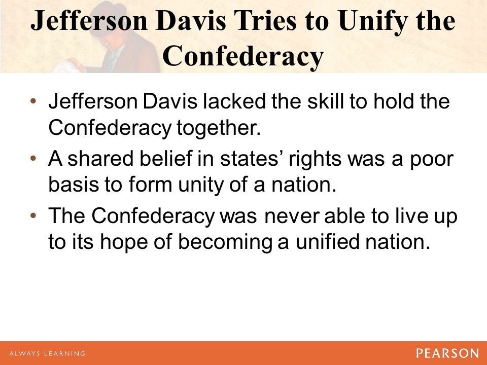 Jefferson Davis Tries to Unify the Confederacy Jefferson Davis lacked the skill to hold the Confederacy together. A shared belief in states' rights wa