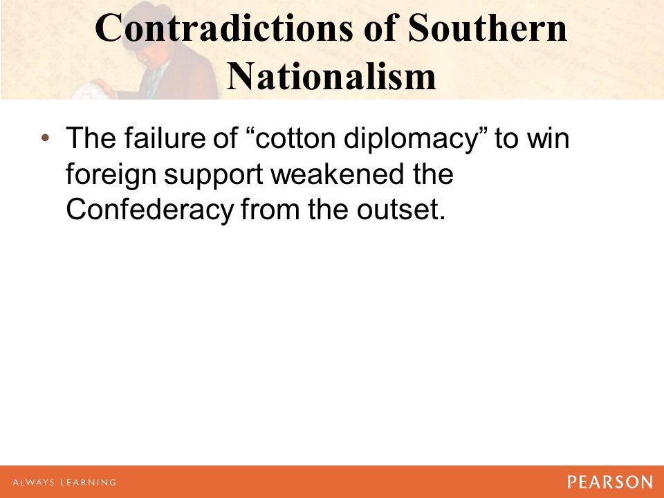 "Contradictions of Southern Nationalism The failure of ""cotton diplomacy"" to win foreign support weakened the Confederacy from the outset."