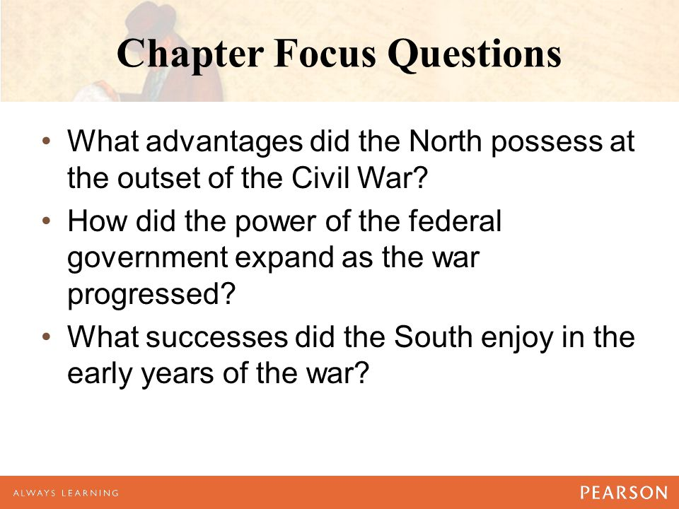 Chapter Focus Questions What advantages did the North possess at the outset of the Civil War? How did the power of the federal government expand as th