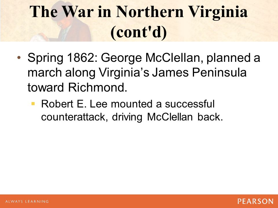 The War in Northern Virginia (cont'd) Spring 1862: George McClellan, planned a march along Virginia's James Peninsula toward Richmond.  Robert E. Lee