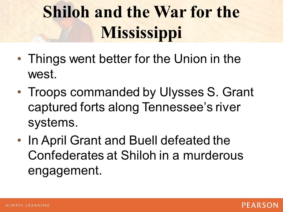 Shiloh and the War for the Mississippi Things went better for the Union in the west. Troops commanded by Ulysses S. Grant captured forts along Tenness