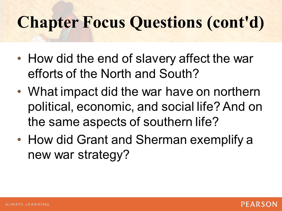 Chapter Focus Questions (cont'd) How did the end of slavery affect the war efforts of the North and South? What impact did the war have on northern po