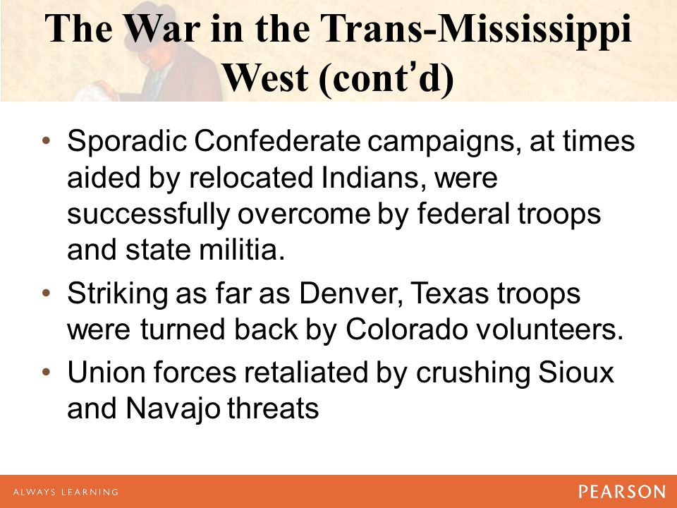 The War in the Trans-Mississippi West (cont'd) Sporadic Confederate campaigns, at times aided by relocated Indians, were successfully overcome by fede