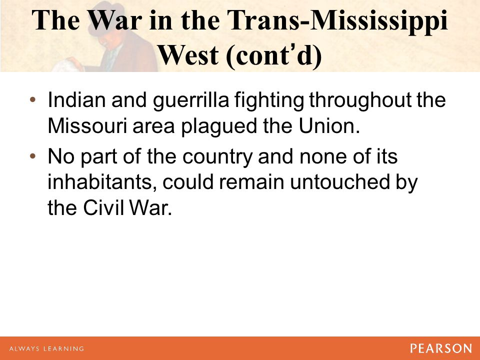 The War in the Trans-Mississippi West (cont'd) Indian and guerrilla fighting throughout the Missouri area plagued the Union.