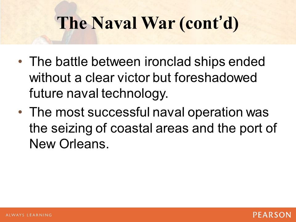 The Naval War (cont'd) The battle between ironclad ships ended without a clear victor but foreshadowed future naval technology. The most successful na