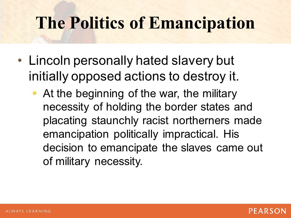 The Politics of Emancipation Lincoln personally hated slavery but initially opposed actions to destroy it.  At the beginning of the war, the military