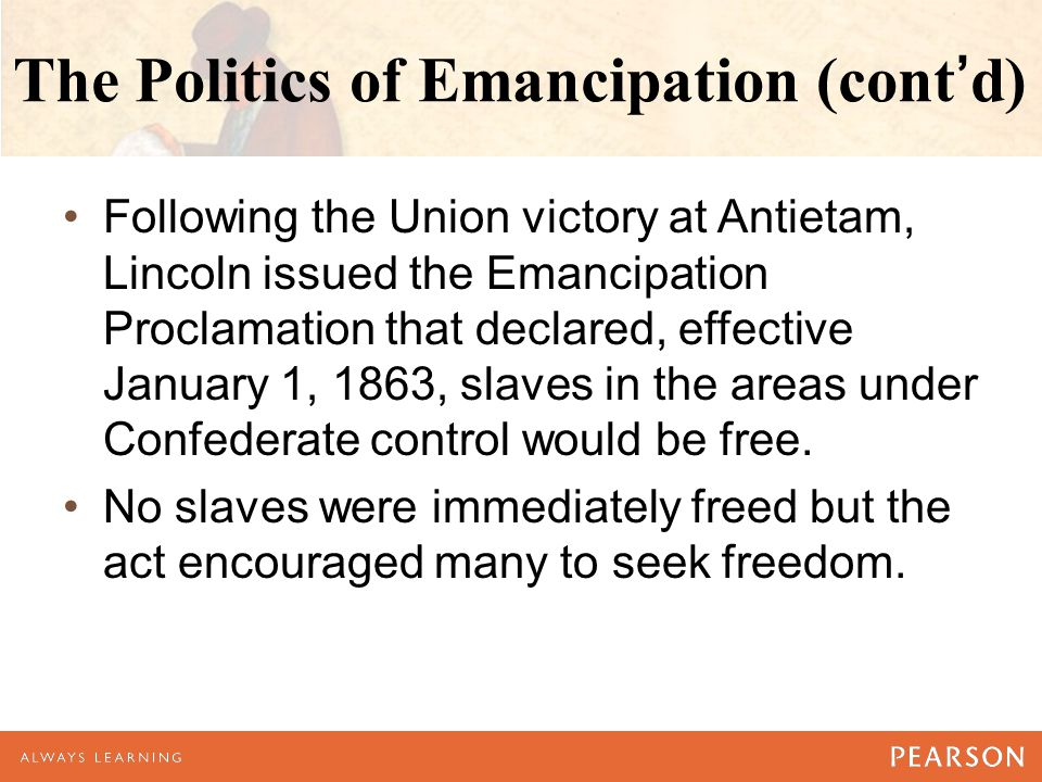 The Politics of Emancipation (cont'd) Following the Union victory at Antietam, Lincoln issued the Emancipation Proclamation that declared, effective January 1, 1863, slaves in the areas under Confederate control would be free.