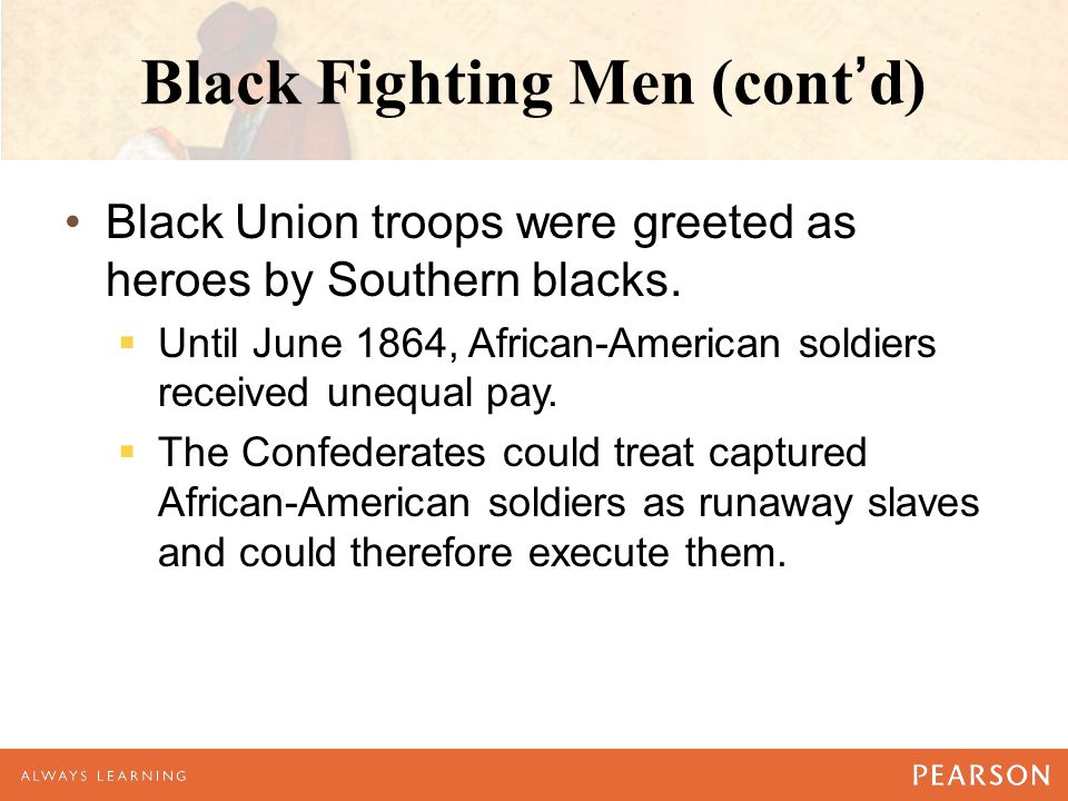 Black Fighting Men (cont'd) Black Union troops were greeted as heroes by Southern blacks.