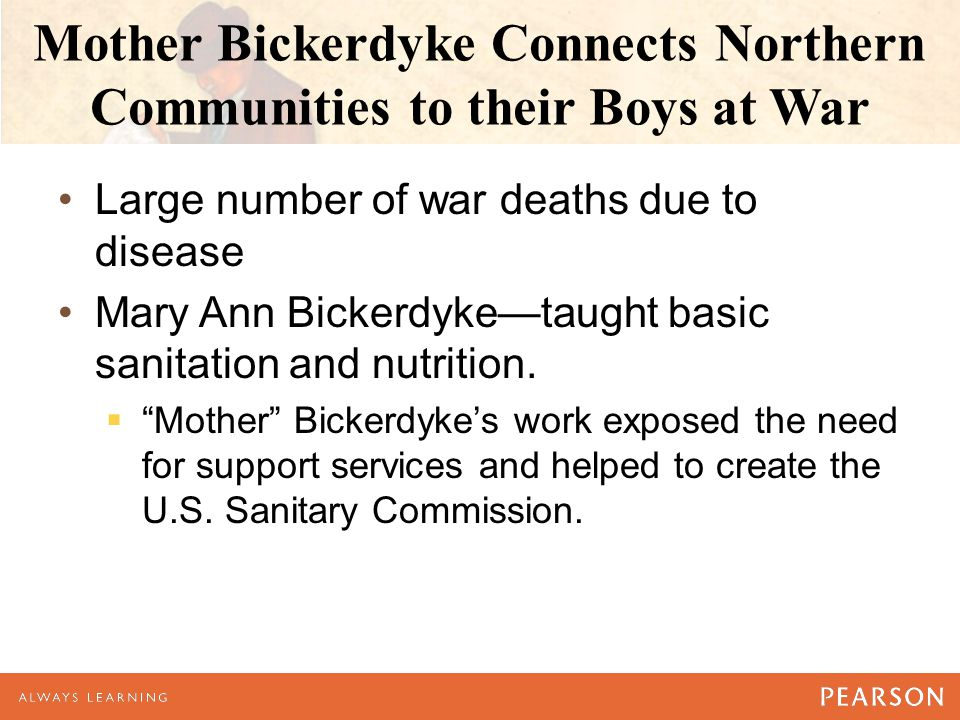 Mother Bickerdyke Connects Northern Communities to their Boys at War Large number of war deaths due to disease Mary Ann Bickerdyke—taught basic sanita