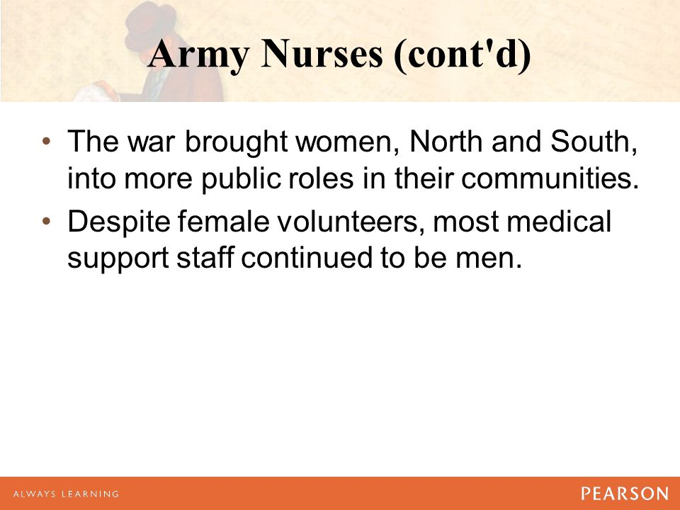 Army Nurses (cont'd) The war brought women, North and South, into more public roles in their communities. Despite female volunteers, most medical supp