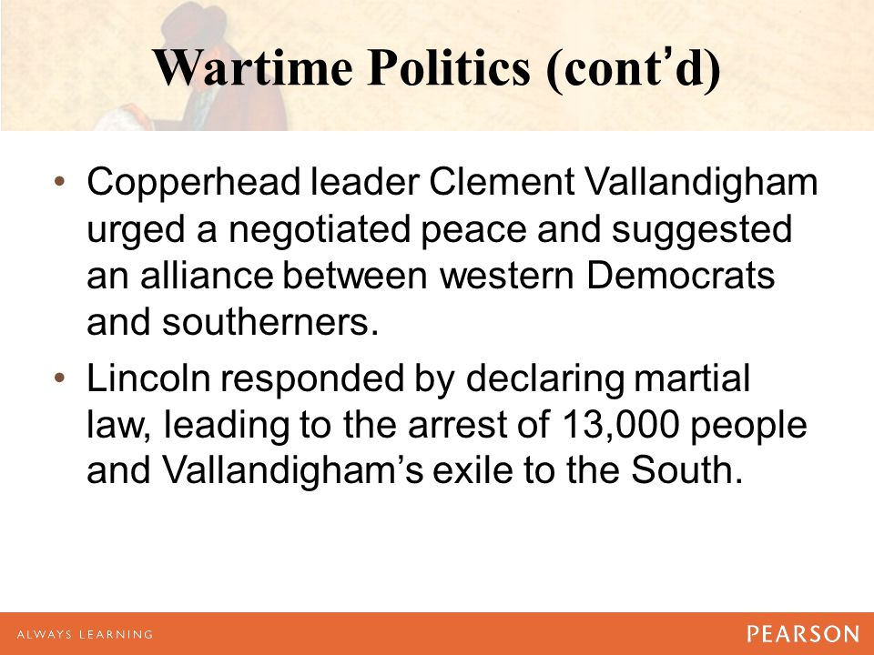 Wartime Politics (cont'd) Copperhead leader Clement Vallandigham urged a negotiated peace and suggested an alliance between western Democrats and southerners.