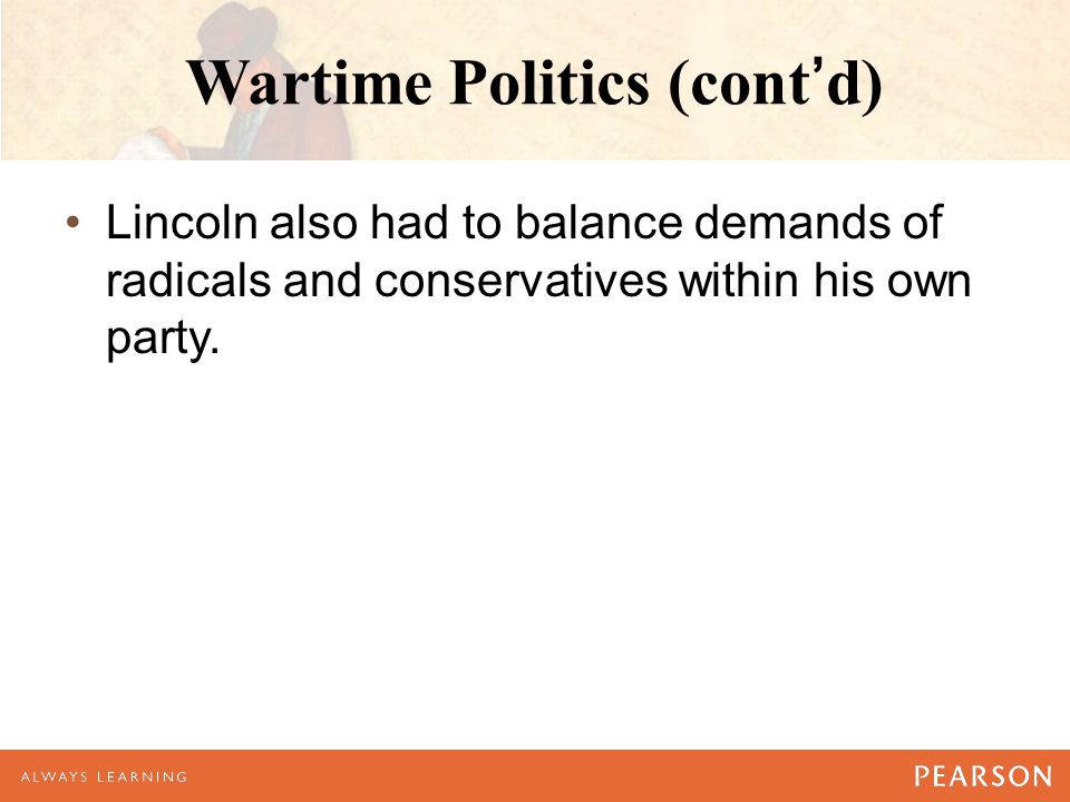 Wartime Politics (cont'd) Lincoln also had to balance demands of radicals and conservatives within his own party.