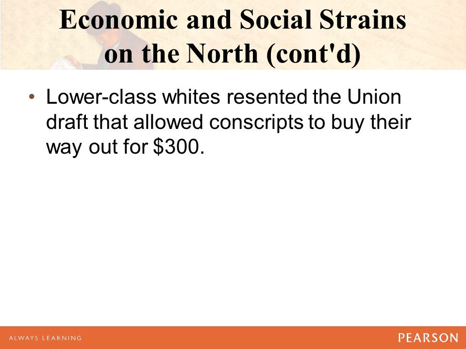 Economic and Social Strains on the North (cont d) Lower-class whites resented the Union draft that allowed conscripts to buy their way out for $300.