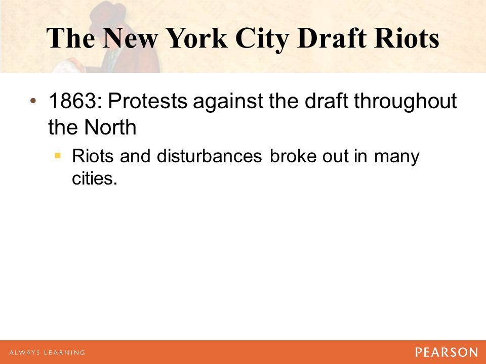 The New York City Draft Riots 1863: Protests against the draft throughout the North  Riots and disturbances broke out in many cities.