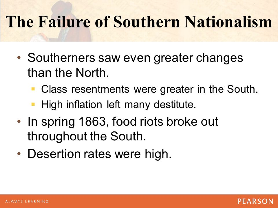 The Failure of Southern Nationalism Southerners saw even greater changes than the North.  Class resentments were greater in the South.  High inflati