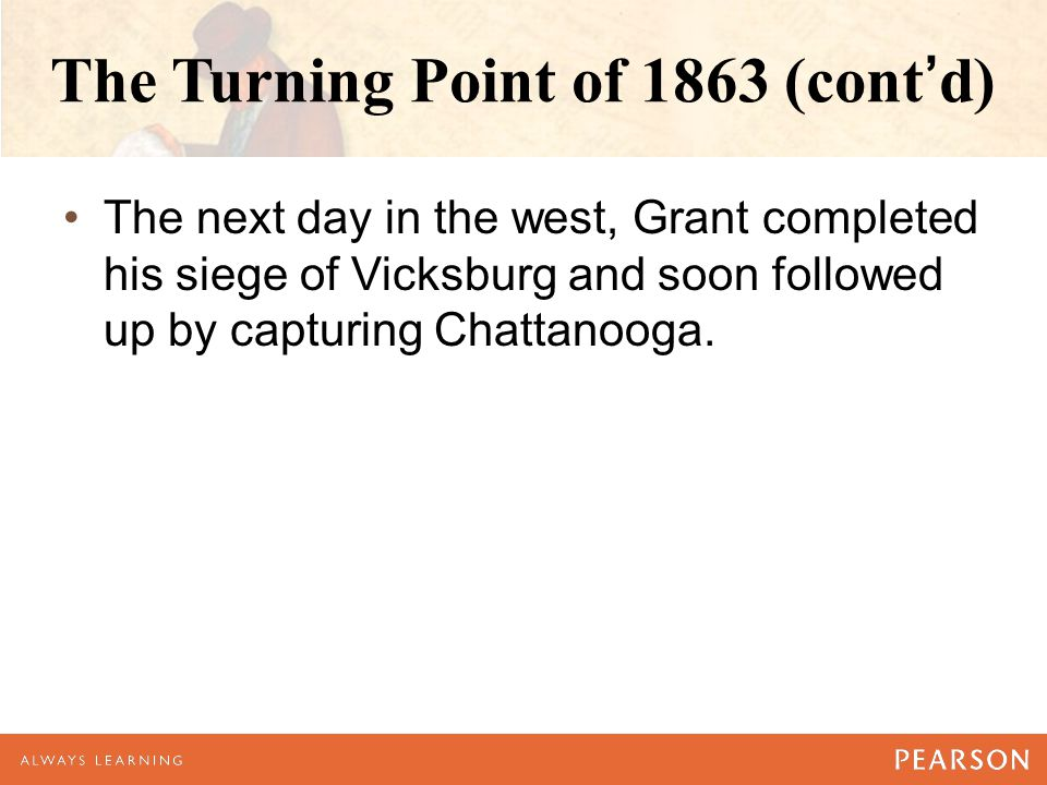 The Turning Point of 1863 (cont'd) The next day in the west, Grant completed his siege of Vicksburg and soon followed up by capturing Chattanooga.