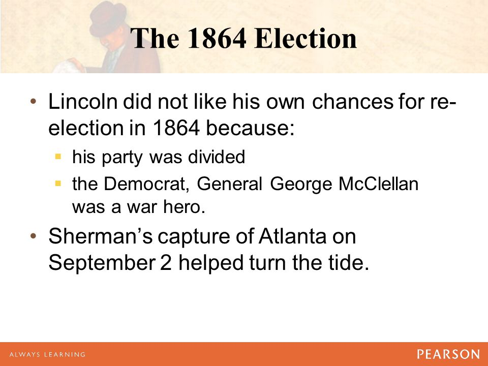 The 1864 Election Lincoln did not like his own chances for re- election in 1864 because:  his party was divided  the Democrat, General George McClellan was a war hero.