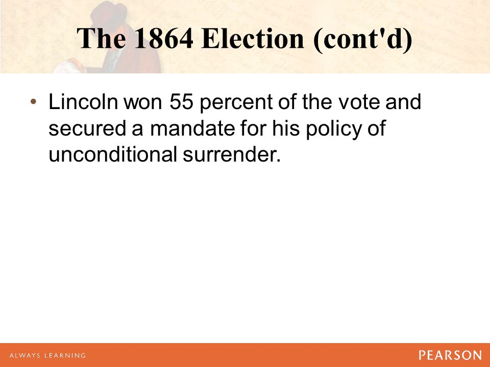 The 1864 Election (cont d) Lincoln won 55 percent of the vote and secured a mandate for his policy of unconditional surrender.