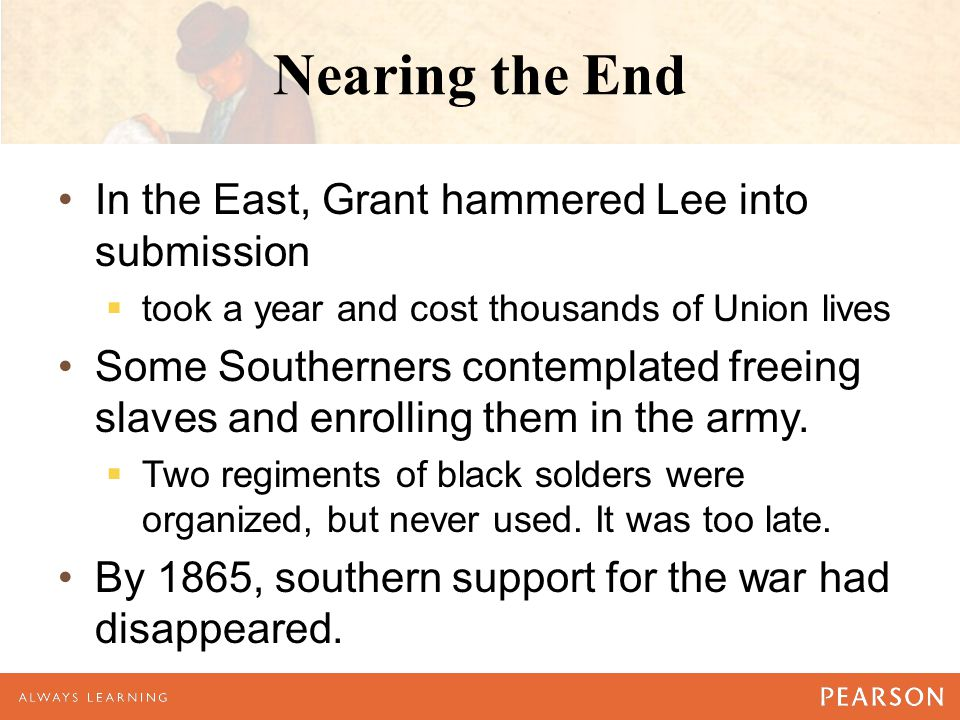 Nearing the End In the East, Grant hammered Lee into submission  took a year and cost thousands of Union lives Some Southerners contemplated freeing slaves and enrolling them in the army.