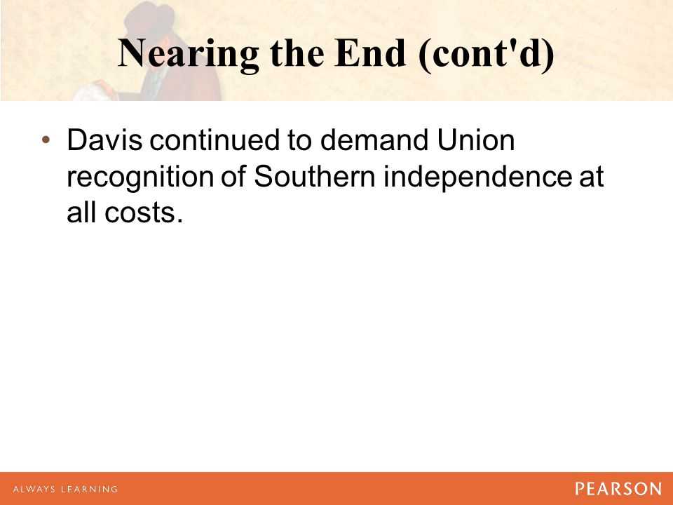 Nearing the End (cont d) Davis continued to demand Union recognition of Southern independence at all costs.