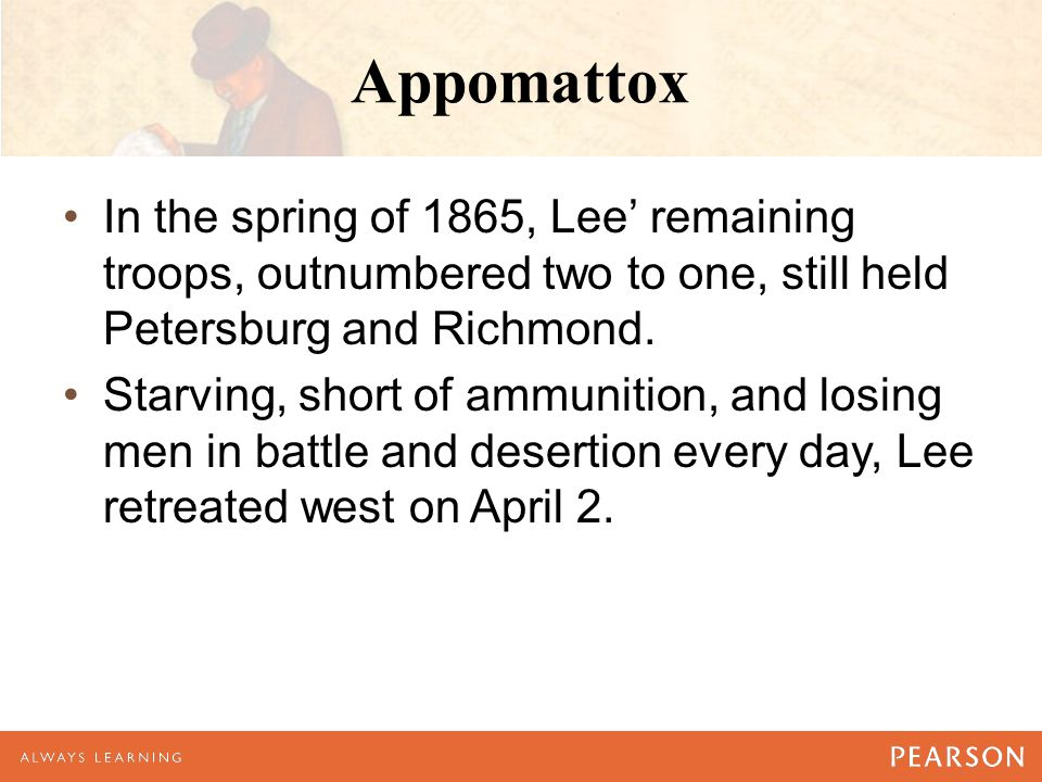Appomattox In the spring of 1865, Lee' remaining troops, outnumbered two to one, still held Petersburg and Richmond.