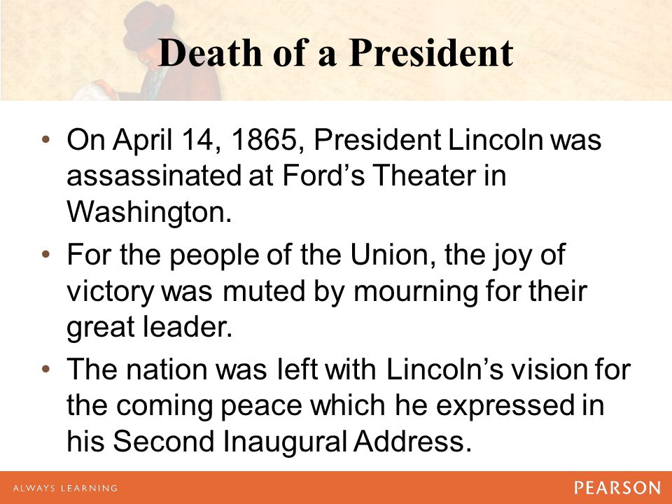 Death of a President On April 14, 1865, President Lincoln was assassinated at Ford's Theater in Washington. For the people of the Union, the joy of vi