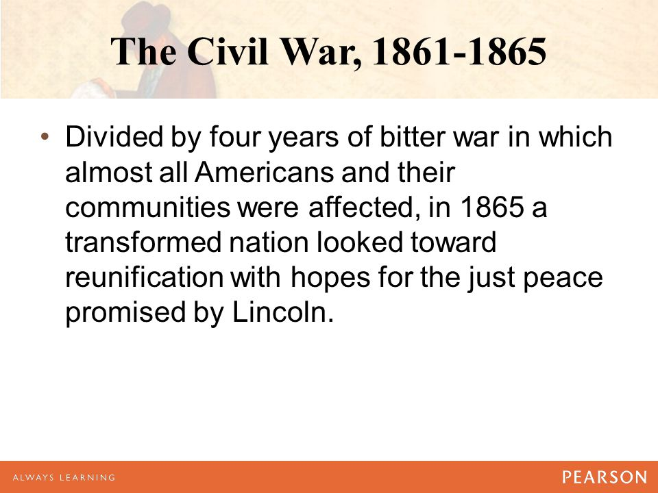The Civil War, 1861-1865 Divided by four years of bitter war in which almost all Americans and their communities were affected, in 1865 a transformed nation looked toward reunification with hopes for the just peace promised by Lincoln.