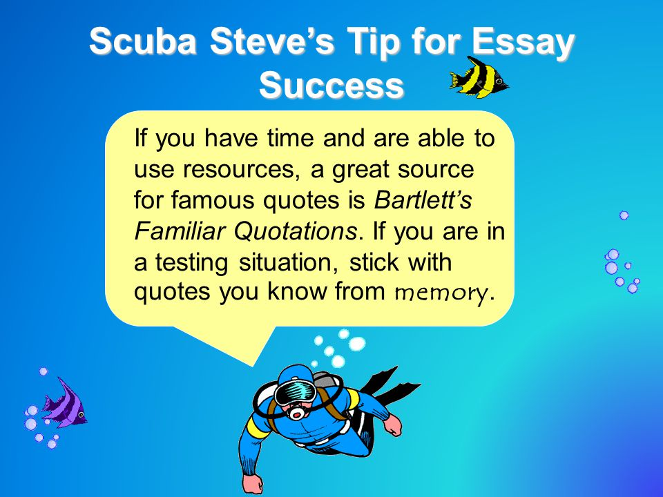 Scuba Steve's Tip for Essay Success If you have time and are able to use resources, a great source for famous quotes is Bartlett's Familiar Quotations.