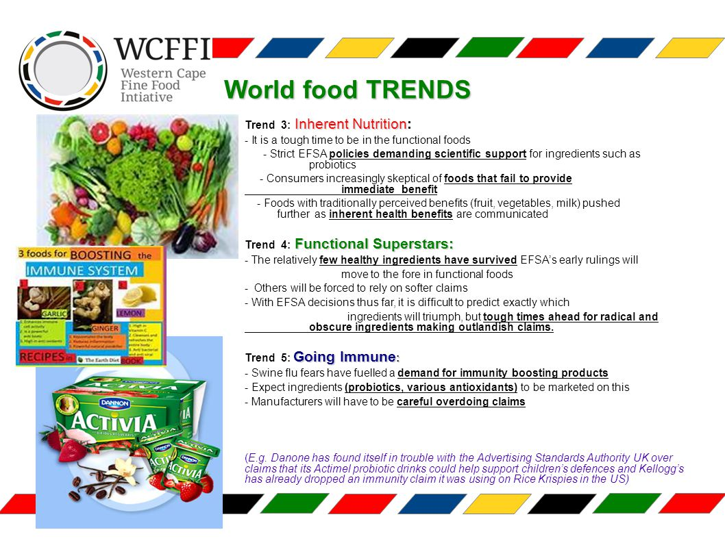 Inherent Nutrition Trend 3: Inherent Nutrition: - It is a tough time to be in the functional foods - Strict EFSA policies demanding scientific support for ingredients such as probiotics - Consumers increasingly skeptical of foods that fail to provide immediate benefit - Foods with traditionally perceived benefits (fruit, vegetables, milk) pushed further as inherent health benefits are communicated Functional Superstars: Trend 4: Functional Superstars: - The relatively few healthy ingredients have survived EFSA's early rulings will move to the fore in functional foods - Others will be forced to rely on softer claims - With EFSA decisions thus far, it is difficult to predict exactly which ingredients will triumph, but tough times ahead for radical and obscure ingredients making outlandish claims.