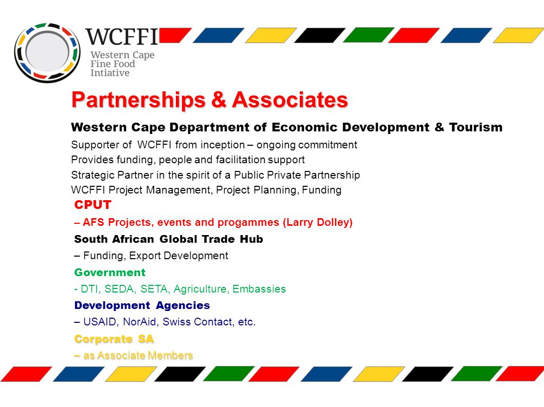 Partnerships & Associates Western Cape Department of Economic Development & Tourism Supporter of WCFFI from inception – ongoing commitment Provides funding, people and facilitation support Strategic Partner in the spirit of a Public Private Partnership WCFFI Project Management, Project Planning, Funding CPUT – AFS Projects, events and progammes (Larry Dolley) South African Global Trade Hub – Funding, Export Development Government - DTI, SEDA, SETA, Agriculture, Embassies Development Agencies – USAID, NorAid, Swiss Contact, etc.