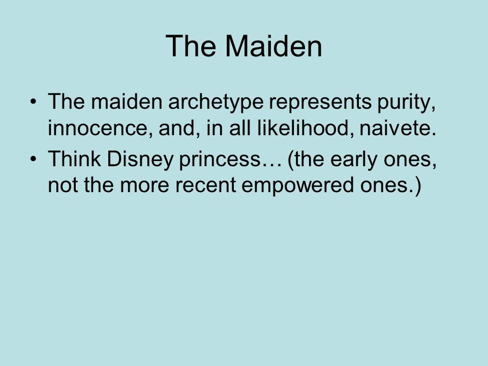 The Maiden The maiden archetype represents purity, innocence, and, in all likelihood, naivete.
