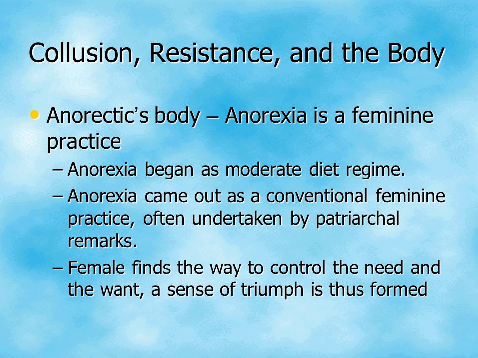 Collusion, Resistance, and the Body Anorectic ' s body – Anorexia is a feminine practice Anorectic ' s body – Anorexia is a feminine practice –Anorexi