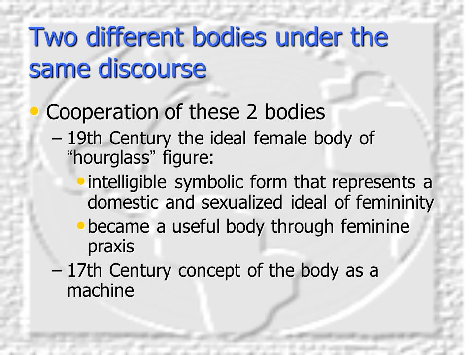 "Two different bodies under the same discourse Cooperation of these 2 bodies Cooperation of these 2 bodies –19th Century the ideal female body of "" hou"