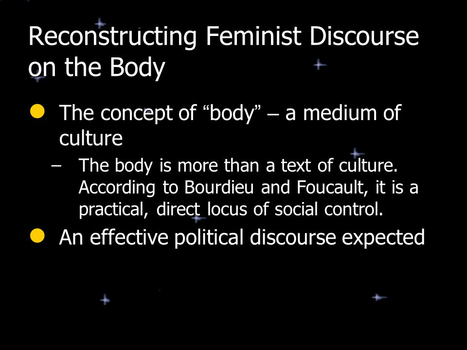 "Reconstructing Feminist Discourse on the Body The concept of "" body "" – a medium of culture The concept of "" body "" – a medium of culture –The body is"
