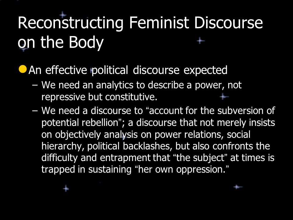 Reconstructing Feminist Discourse on the Body An effective political discourse expected An effective political discourse expected –We need an analytic