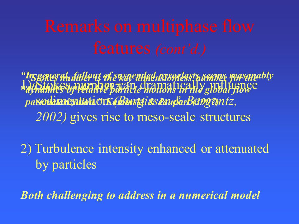 Remarks on multiphase flow features (cont'd.) Stokes number is the key dimensionless number for the dynamics of relative particle motions in the global flow parameterization. Kaminski & Jaupart (1997) In general, fallout of suspended pyroclasts seems reasonably well understood. (1997) 1)Stokes number can dramatically influence sedimentation (Burgisser & Bergantz, 2002) gives rise to meso-scale structures 2) Turbulence intensity enhanced or attenuated by particles Both challenging to address in a numerical model
