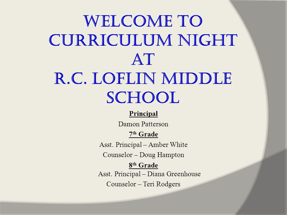 Welcome to Curriculum Night at R.C. Loflin Middle School Principal Damon Patterson 7 th Grade Asst.