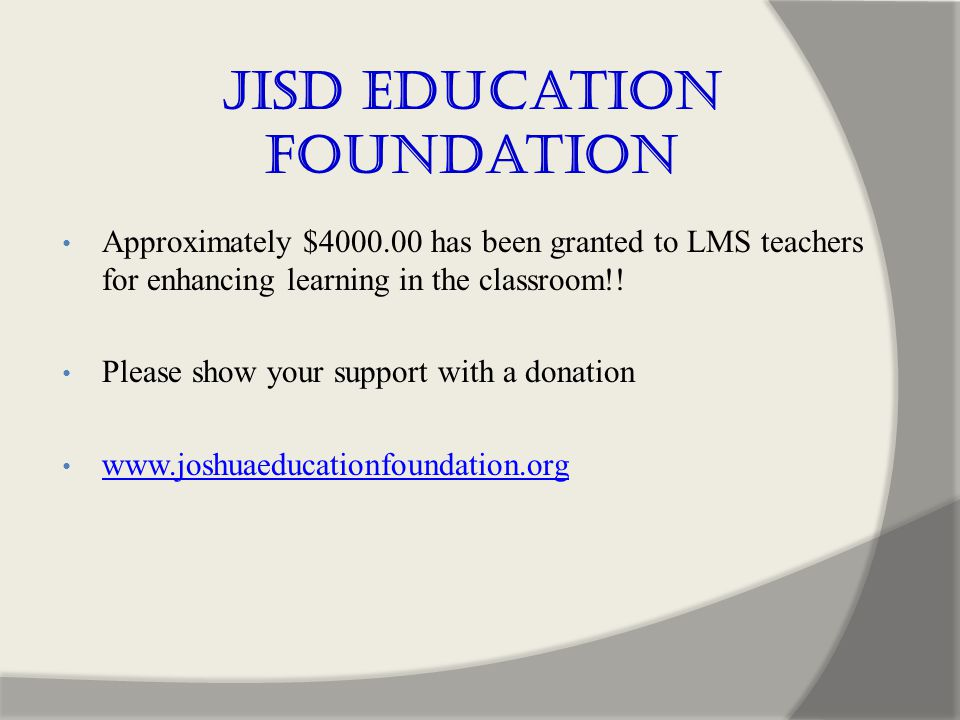 JISD Education Foundation Approximately $4000.00 has been granted to LMS teachers for enhancing learning in the classroom!.